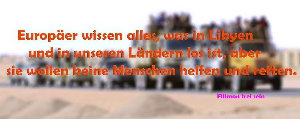 Europäer wissen alles, was in Libyen und in unseren Ländern los ist, aber sie wollen Menschen keine helfen und retten.