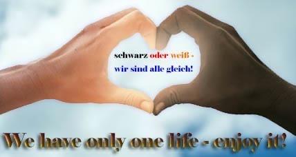 schwarz oder weiß – wir sind alle gleich! We have only one life – enjoy it!